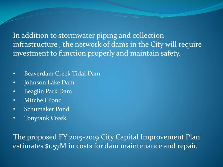 In addition to stormwater piping and collection infrastructure , the network of dams in the City will require investment to function properly and maintain safety.
