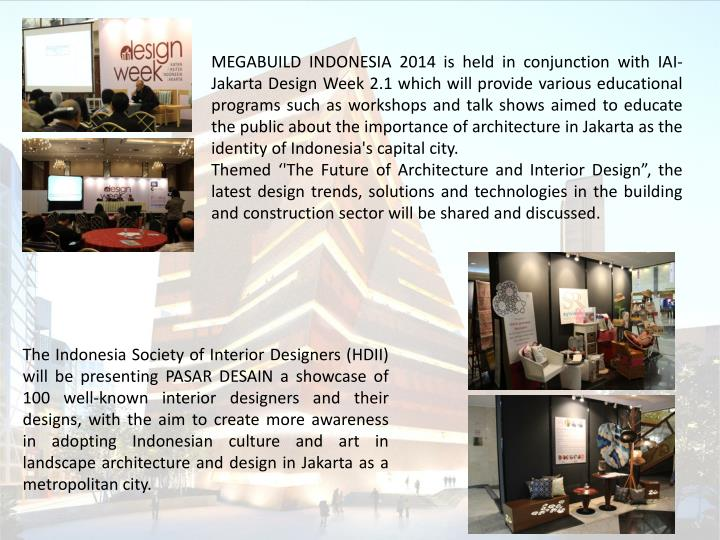 MEGABUILD INDONESIA 2014 is held in conjunction with IAI-Jakarta Design Week 2.1 which will provide various educational programs such as workshops and talk shows aimed to educate the public about the importance of architecture in Jakarta as the identity of Indonesia's capital city.