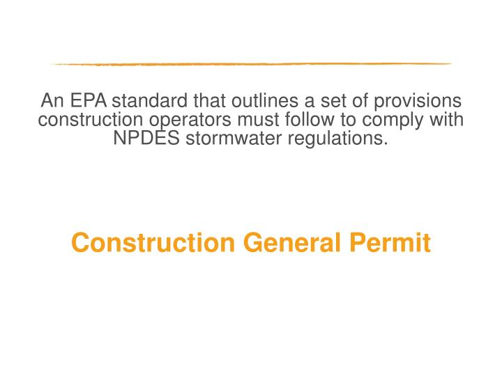 An EPA standard that outlines a set of provisions construction operators must follow to comply with NPDES stormwater regulations.