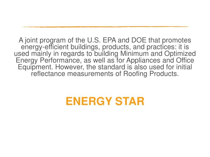 A joint program of the U.S. EPA and DOE that promotes energy-efficient buildings, products, and practices: it is used mainly in regards to building Minimum and Optimized Energy Performance, as well as for Appliances and Office Equipment. However, the standard is also used for initial reflectance measurements of Roofing Products.