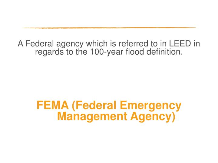 A Federal agency which is referred to in LEED in regards to the 100-year flood definition.