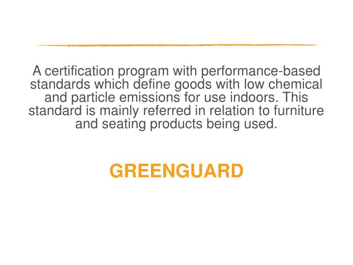 A certification program with performance-based standards which define goods with low chemical and particle emissions for use indoors. This standard is mainly referred in relation to furniture and seating products being used.
