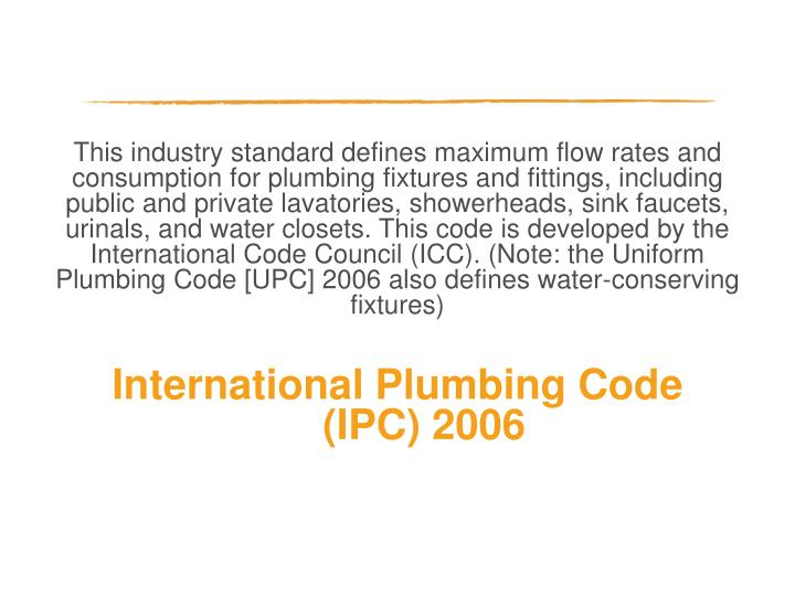 This industry standard defines maximum flow rates and consumption for plumbing fixtures and fittings, including public and private lavatories, showerheads, sink faucets, urinals, and water closets. This code is developed by the International Code Council (ICC). (Note: the Uniform Plumbing Code [UPC] 2006 also defines water-conserving fixtures)