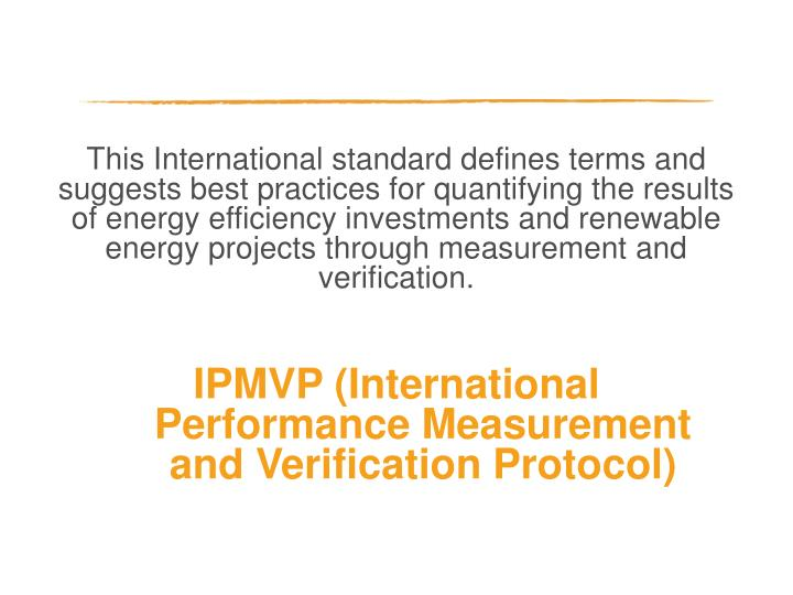 This International standard defines terms and suggests best practices for quantifying the results of energy efficiency investments and renewable energy projects through measurement and verification.