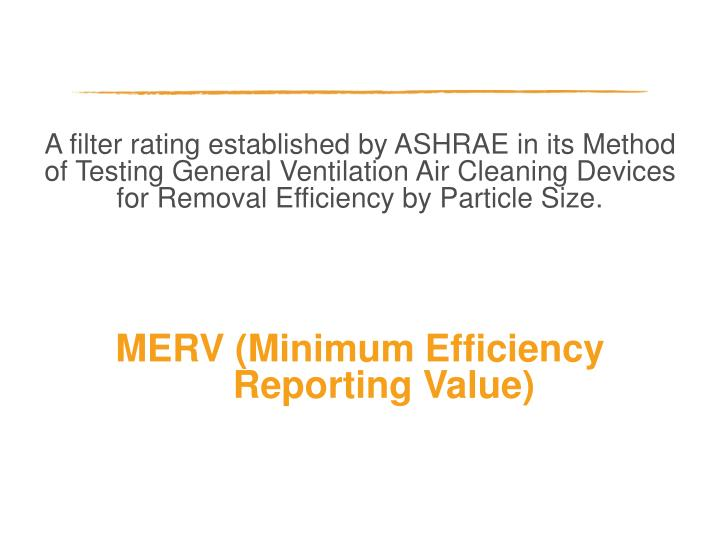 A filter rating established by ASHRAE in its Method of Testing General Ventilation Air Cleaning Devices for Removal Efficiency by Particle Size.