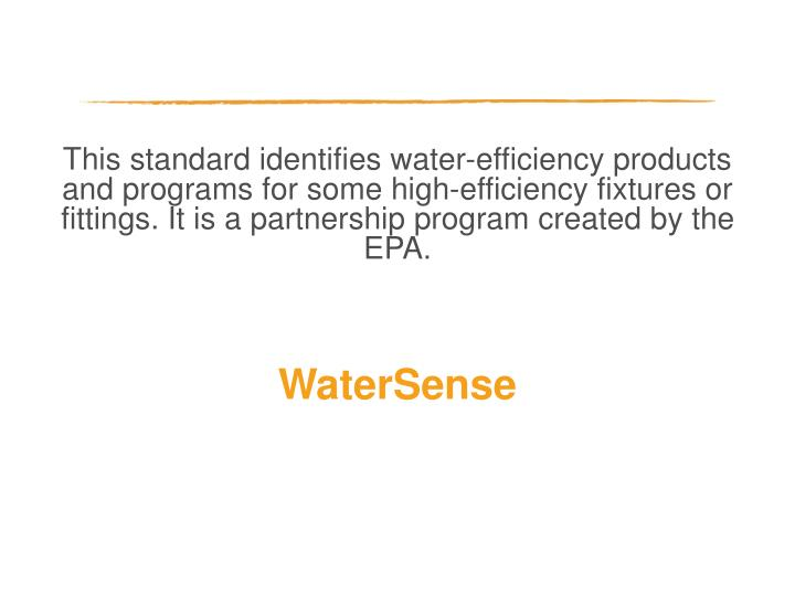 This standard identifies water-efficiency products and programs for some high-efficiency fixtures or fittings. It is a partnership program created by the EPA.