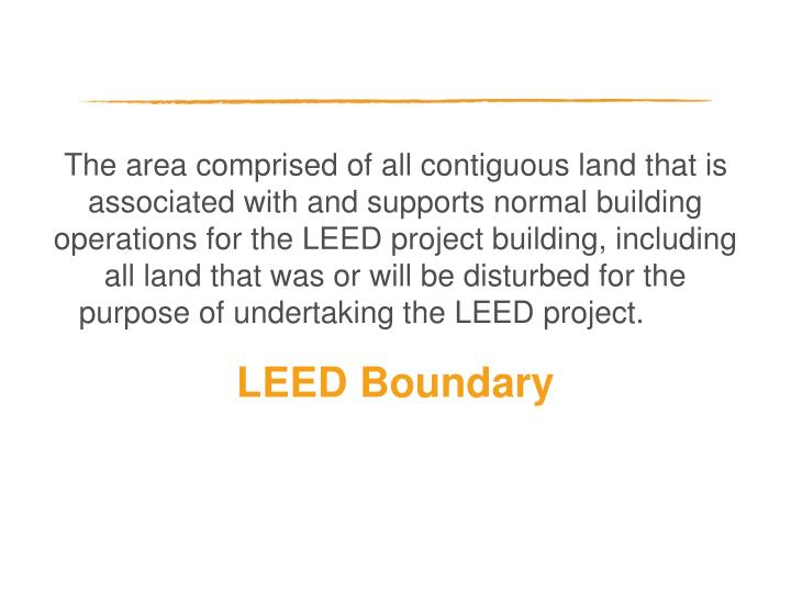The area comprised of all contiguous land that is associated with and supports normal building operations for the LEED project building, including all land that was or will be disturbed for the purpose of undertaking the LEED project.