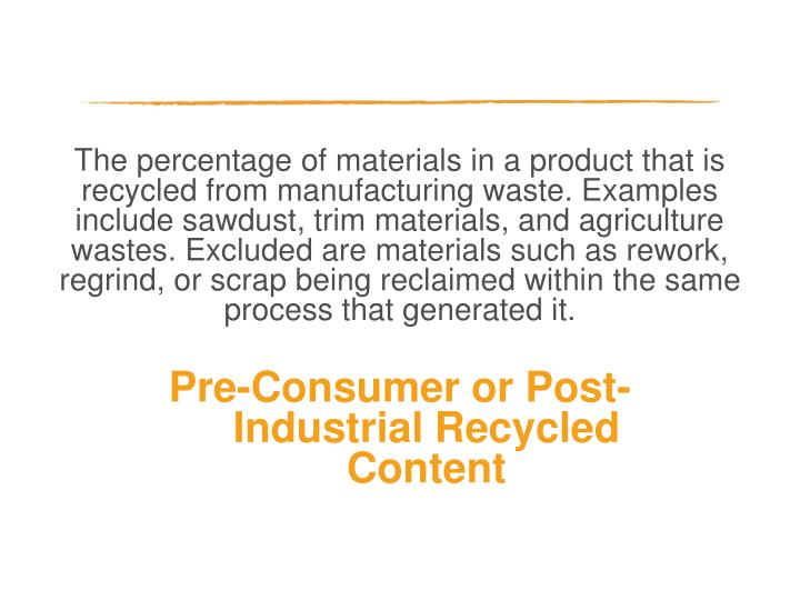 The percentage of materials in a product that is recycled from manufacturing waste. Examples include sawdust, trim materials, and agriculture wastes. Excluded are materials such as rework, regrind, or scrap being reclaimed within the same process that generated it.