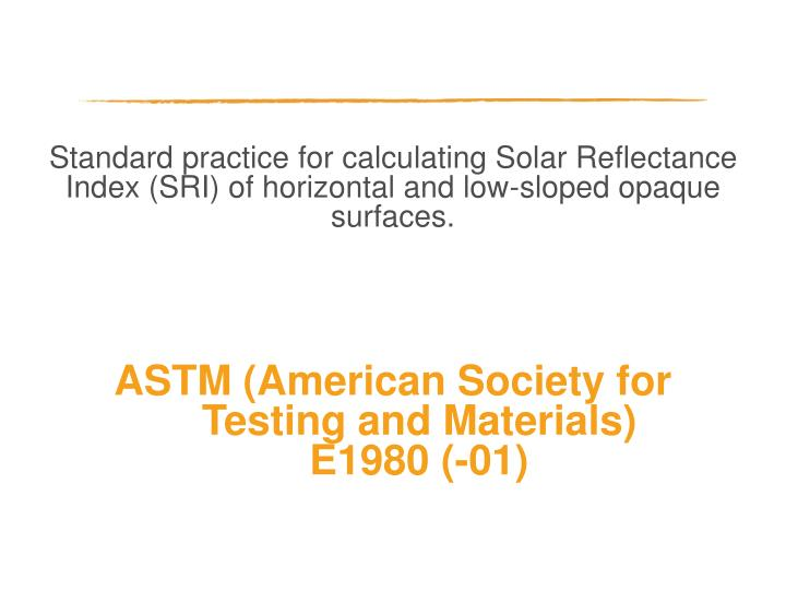 Standard practice for calculating Solar Reflectance Index (SRI) of horizontal and low-sloped opaque surfaces.