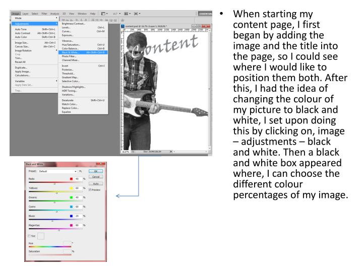 When starting my content page, I first began by adding the image and the title into the page, so I could see where I would like to position them both. After this, I had the idea of changing the colour of my picture to black and white, I set upon doing this by clicking on, image – adjustments – black and white. Then a black and white box appeared where, I can choose the different colour percentages of my image.