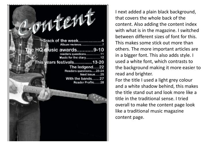 I next added a plain black background, that covers the whole back of the content. Also adding the content index with what is in the magazine. I switched between different sizes of font for this. This makes some stick out more than others. The more important articles are in a bigger font. This also adds style. I used a white font, which contrasts to the background making it more easier to read and brighter.
