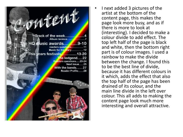 I next added 3 pictures of the artist at the bottom of the content page, this makes the page look more busy, and as if there is more to look at (interesting). I decided to make a colour divide to add effect. The top left half of the page is black and white, then the bottom right part is of colour images. I used a rainbow to make the divide between the change. I found this to be the best line of divide, because it has different colours in it which, adds the effect that also the top half of the page has been drained of its colour, and the main line divide in the left over colour. This all adds to making the content page look much more interesting and overall attractive.