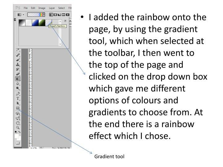 I added the rainbow onto the page, by using the gradient tool, which when selected at the toolbar, I then went to the top of the page and clicked on the drop down box which gave me different options of colours and gradients to choose from. At the end there is a rainbow effect which I chose.