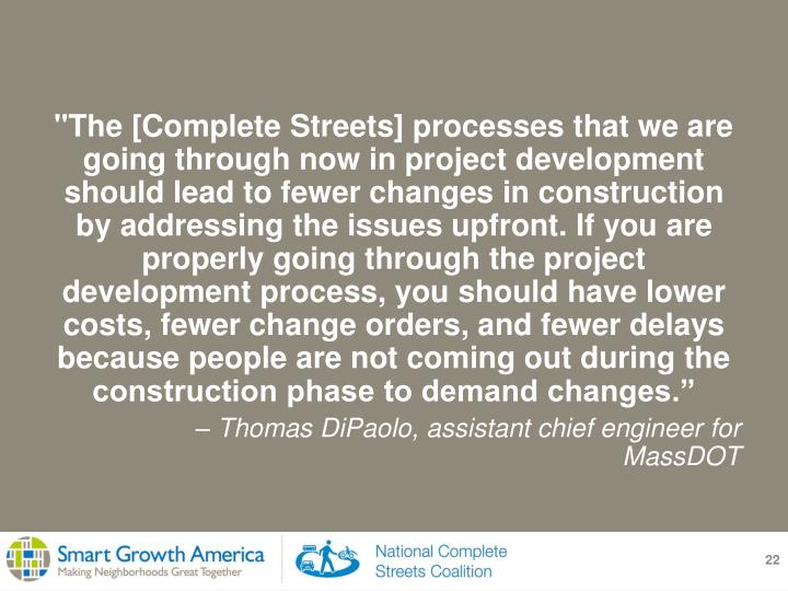 """The [Complete Streets] processes that we are going through now in project development should lead to fewer changes in construction by addressing the issues upfront. If you are properly going through the project development process, you should have lower costs, fewer change orders, and fewer delays because people are not coming out during the construction phase to demand changes."""
