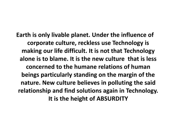 Earth is only livable planet. Under the influence of corporate culture, reckless use Technology is making our life difficult. It is not that Technology  alone is to blame. It is the new culture  that is less concerned to the humane relations of human beings particularly standing on the margin of the nature. New culture believes in polluting the said relationship and find solutions again in Technology. It is the height of ABSURDITY