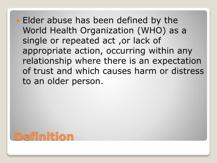 Elder abuse has been defined by the World Health Organization (WHO) as a single or repeated act ,or lack of appropriate action, occurring within any relationship where there is an expectation of trust and which causes harm or distress to an older person.