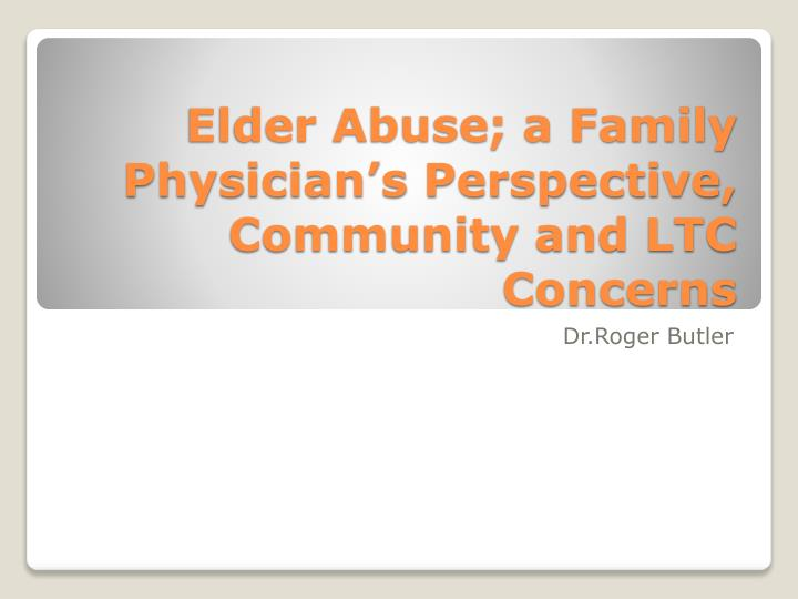 Elder abuse a family physician s perspective community and ltc concerns