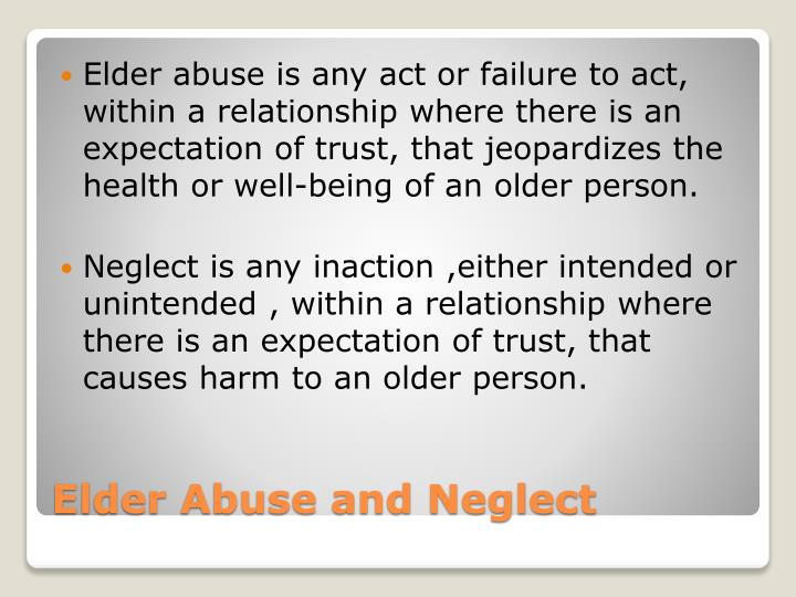 Elder abuse is any act or failure to act, within a relationship where there is an expectation of trust, that jeopardizes the health or well-being of an older person.