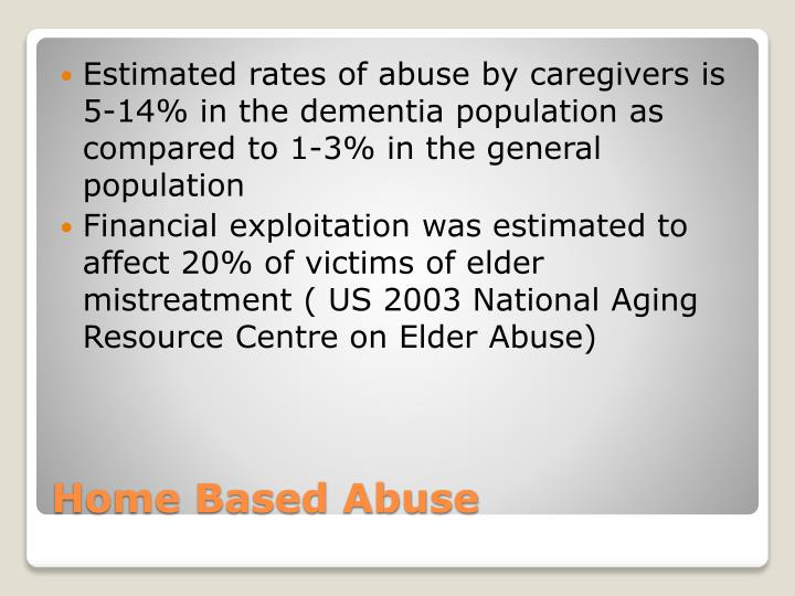 Estimated rates of abuse by caregivers is 5-14% in the dementia population as  compared to 1-3% in the general population