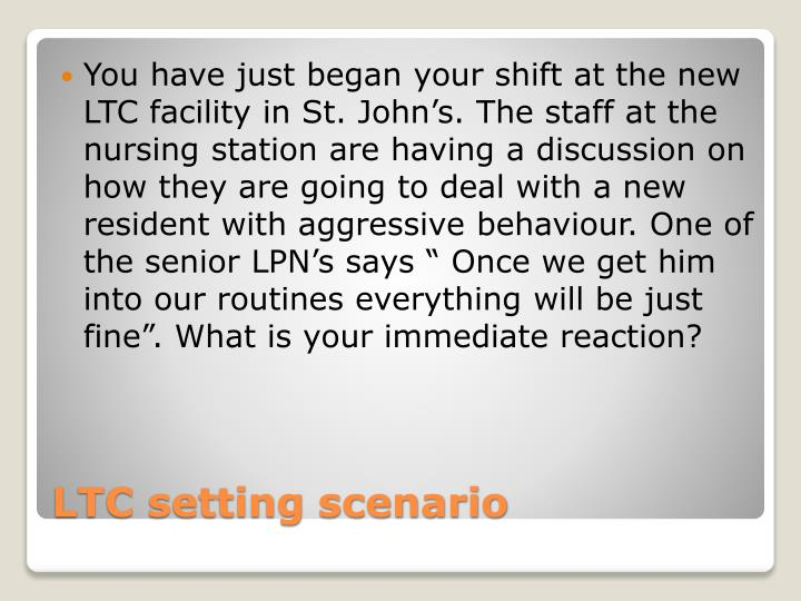 "You have just began your shift at the new LTC facility in St. John's. The staff at the nursing station are having a discussion on how they are going to deal with a new  resident with aggressive behaviour. One of the senior LPN's says "" Once we get him into our routines everything will be just fine"". What is your"