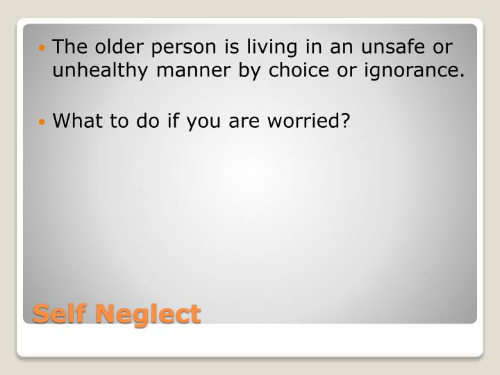 The older person is living in an unsafe or unhealthy manner by choice or ignorance.