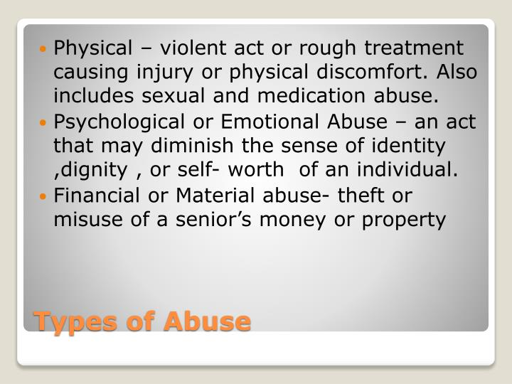 Physical – violent act or rough treatment causing injury or physical discomfort. Also includes sexual and medication abuse.