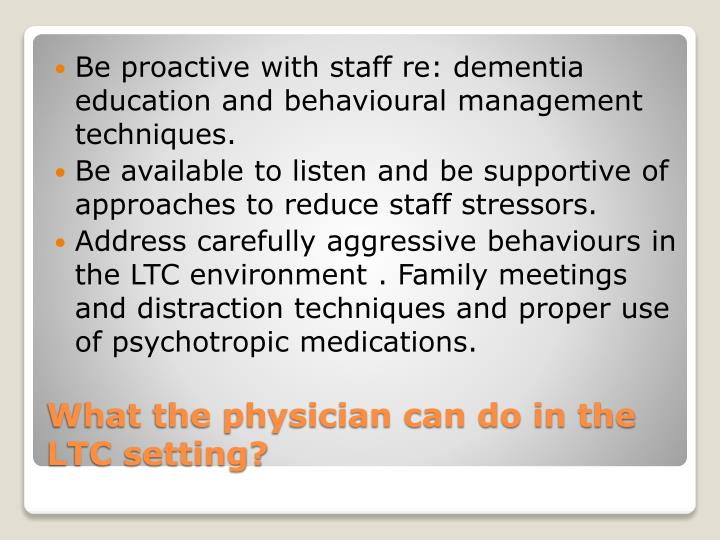 Be proactive with staff re: dementia education and behavioural management techniques.