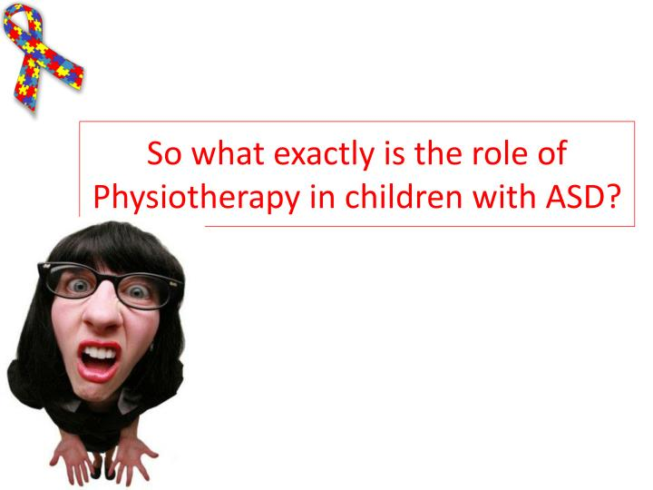 So what exactly is the role of Physiotherapy in children with ASD?