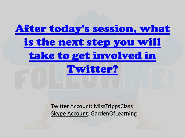 After today's session, what is the next step you will take to get involved in Twitter?