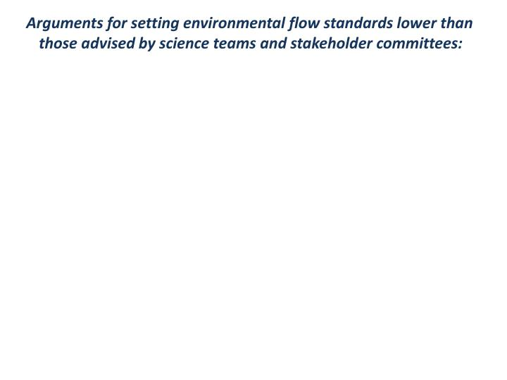 Arguments for setting environmental flow standards lower than those advised by science teams and stakeholder committees: