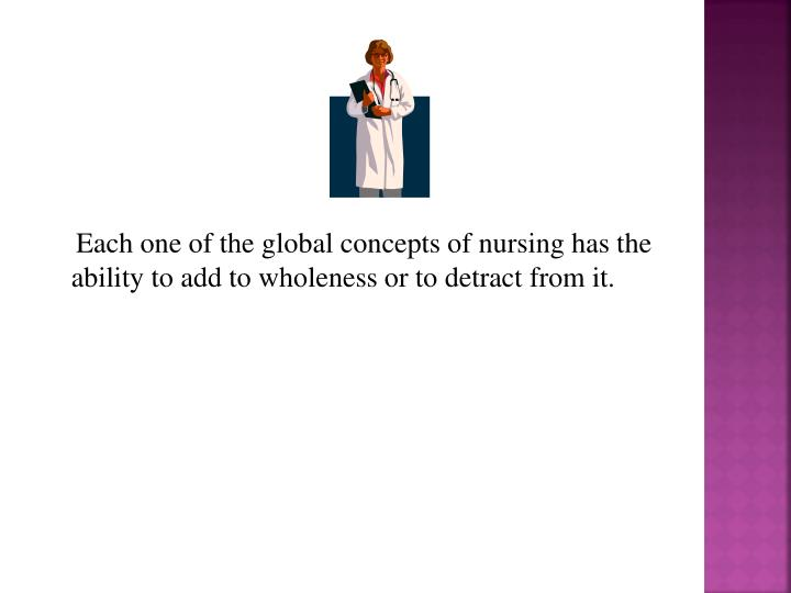 Each one of the global concepts of nursing has the ability to add to wholeness or to detract from it.