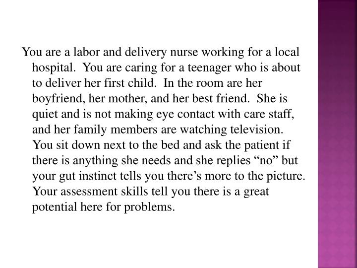 "You are a labor and delivery nurse working for a local hospital.  You are caring for a teenager who is about to deliver her first child.  In the room are her boyfriend, her mother, and her best friend.  She is quiet and is not making eye contact with care staff, and her family members are watching television.  You sit down next to the bed and ask the patient if there is anything she needs and she replies ""no"" but your gut instinct tells you there's more to the picture.  Your assessment skills tell you there is a great potential here for problems."