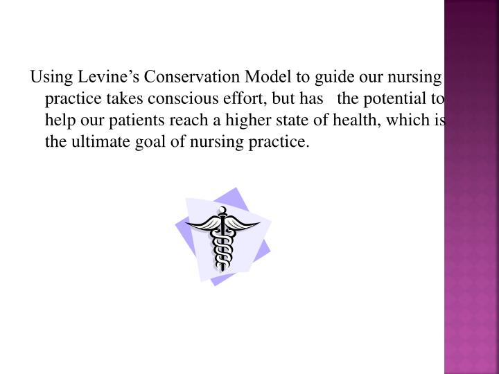 Using Levine's Conservation Model to guide our nursing practice takes conscious effort, but has   the potential to help our patients reach a higher state of health, which is the ultimate goal of nursing practice.