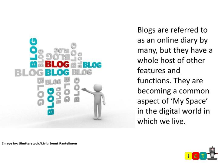 Blogs are referred to as an online diary by many, but they have a whole host of other features and functions. They are becoming a common aspect of 'My Space' in the digital world in which we live.