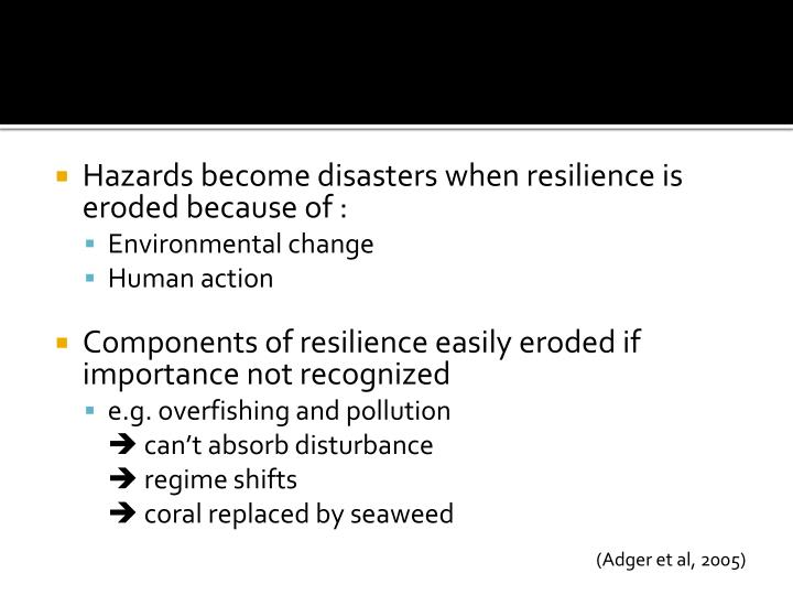 Hazards become disasters when resilience is eroded because of :