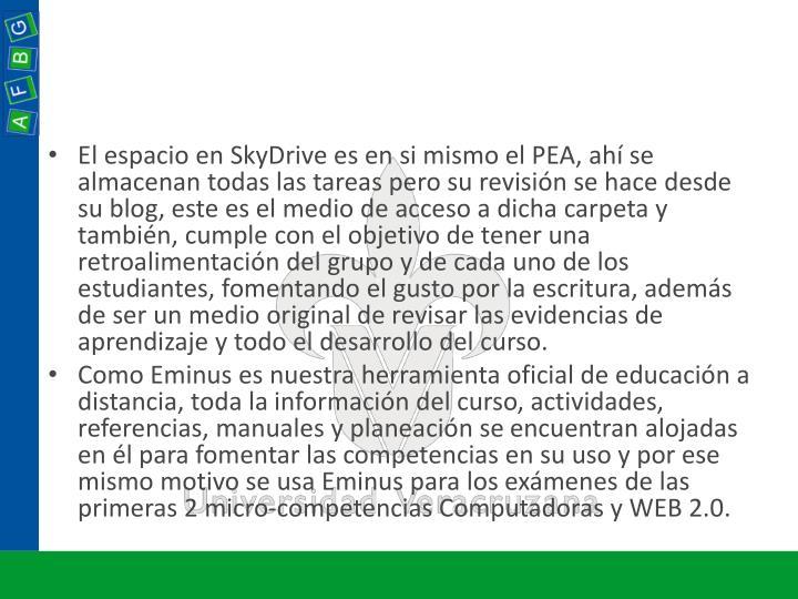 El espacio en SkyDrive es en si mismo el PEA, ahí se almacenan todas las tareas pero su revisión se hace desde su blog, este es el medio de acceso a dicha carpeta y también, cumple con el objetivo de tener una retroalimentación del grupo y de cada uno de los estudiantes, fomentando el gusto por la escritura, además de ser un medio original de revisar las evidencias de aprendizaje y todo el desarrollo del curso.