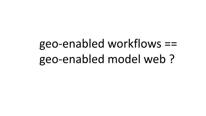 geo-enabled workflows == geo-enabled model web ?