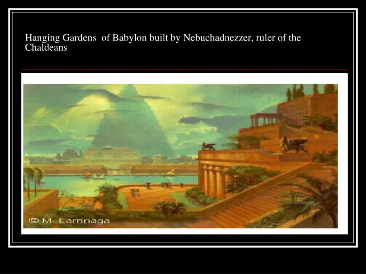 Hanging Gardens  of Babylon built by Nebuchadnezzer, ruler of the Chaldeans