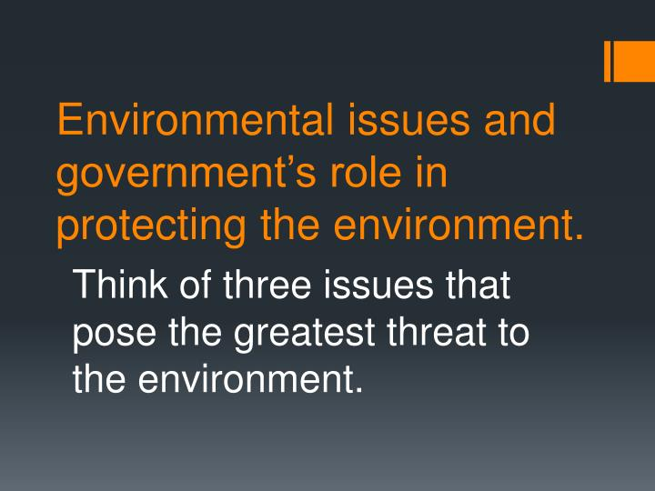 Environmental issues and government's role in protecting the environment.