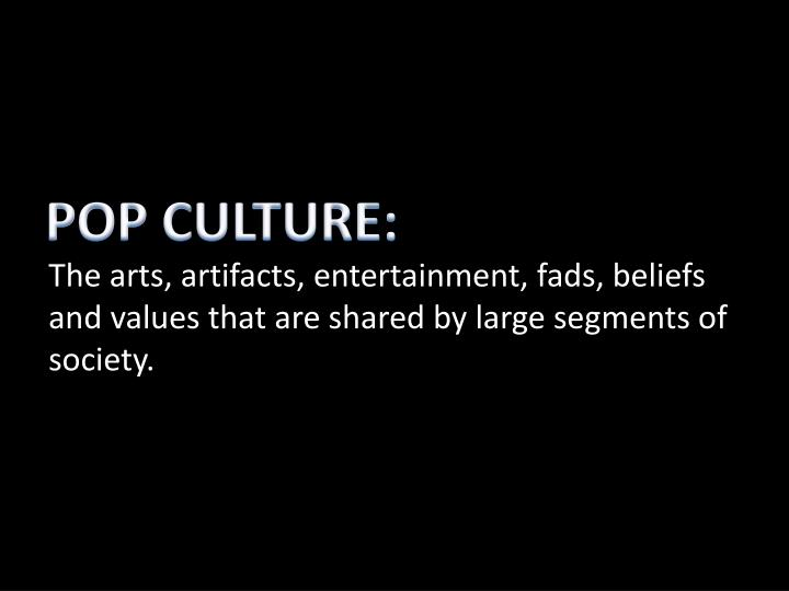 The arts, artifacts, entertainment, fads, beliefs and values that are shared by large segments of society.