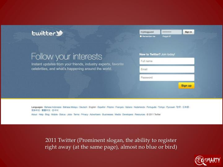 2011 Twitter (Prominent slogan, the ability to register right away (at the same page), almost no blue or bird)