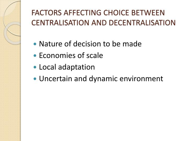 FACTORS AFFECTING CHOICE BETWEEN CENTRALISATION AND DECENTRALISATION