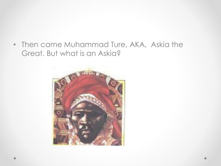 Then came Muhammad Ture, AKA,  Askia the Great. But what is an Askia?