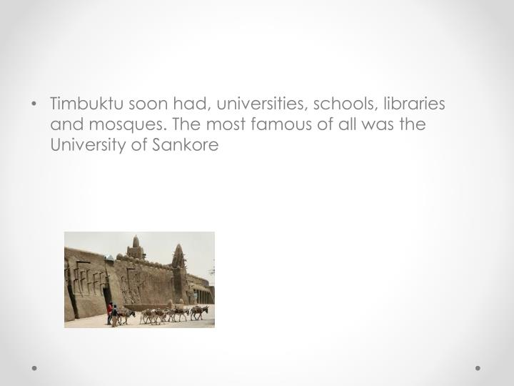 Timbuktu soon had, universities, schools, libraries and mosques. The most famous of all was the University of Sankore