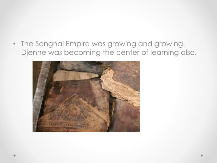 The Songhai Empire was growing and growing. Djenne was becoming the center of learning also.