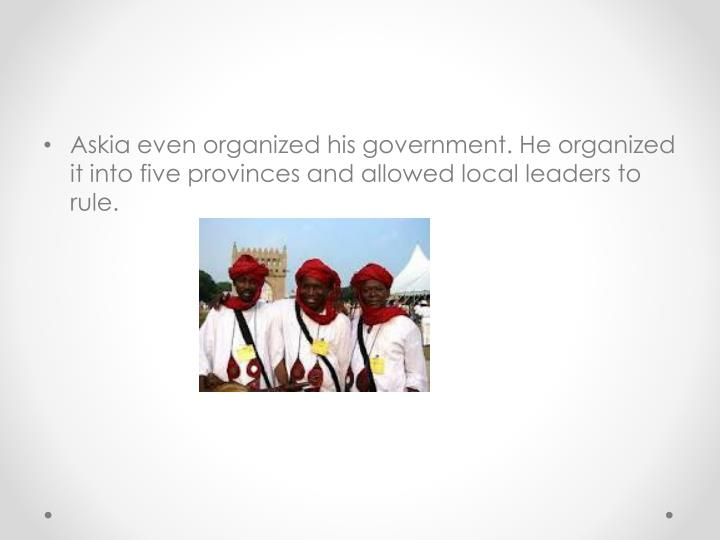 Askia even organized his government. He organized it into five provinces and allowed local leaders to rule.