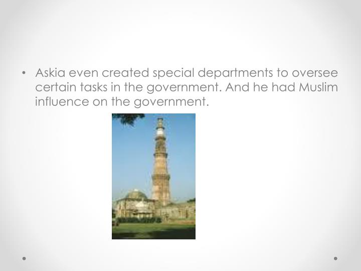 Askia even created special departments to oversee certain tasks in the government. And he had Muslim influence on the government.