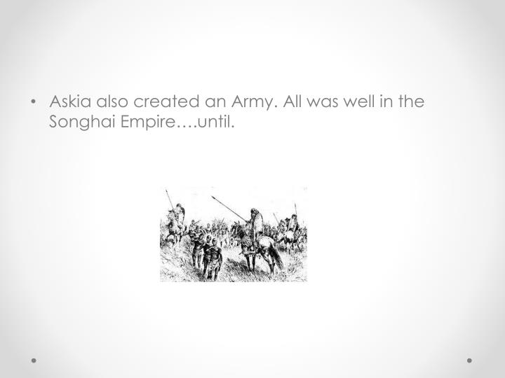 Askia also created an Army. All was well in the Songhai Empire….until.