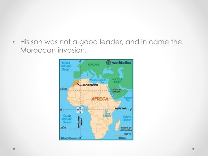 His son was not a good leader, and in came the Moroccan invasion.