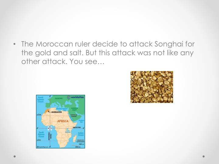 The Moroccan ruler decide to attack Songhai for the gold and salt. But this attack was not like any other attack. You see…